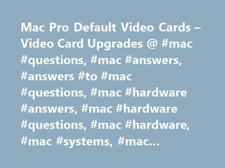 Mac Pro Default Video Cards – Video Card Upgrades @ #mac #questions, #mac #answers, #answers #to #mac #questions, #mac #hardware #answers, #mac #hardware #questions, #mac #hardware, #mac #systems, #mac #support, #mac #help http://bahamas.nef2.com/mac-pro-default-video-cards-video-card-upgrades-mac-questions-mac-answers-answers-to-mac-questions-mac-hardware-answers-mac-hardware-questions-mac-hardware-mac-systems-ma/  # To be notified of new Q As, sign up for EveryMac.com's bimonthly email…