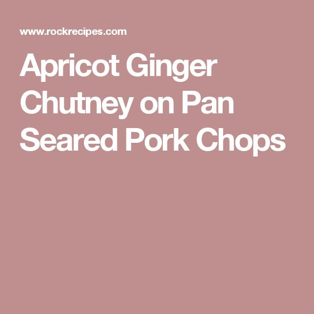Apricot Ginger Chutney on Pan Seared Pork Chops
