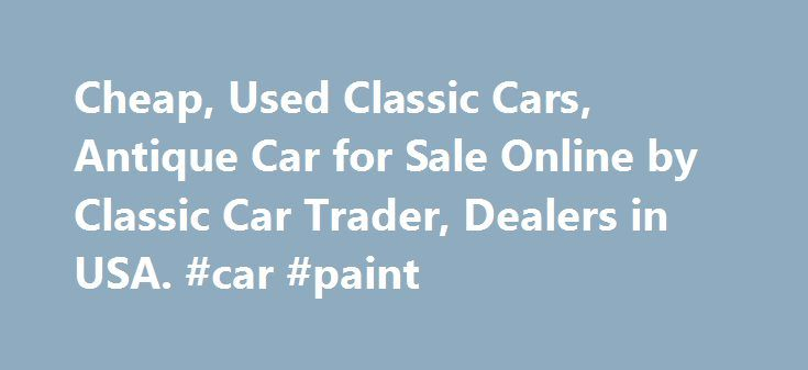 Cheap, Used Classic Cars, Antique Car for Sale Online by Classic Car Trader, Dealers in USA. #car #paint http://uk.remmont.com/cheap-used-classic-cars-antique-car-for-sale-online-by-classic-car-trader-dealers-in-usa-car-paint/  #old cars for sale # Cheap, Used Classic Cars | Antique Car for Sale Online Classic Cars AZ is a site where you will find plenty of used antique cars for sale. Such automobiles are rare in the world but you will find plenty of them at this site. The price of the…