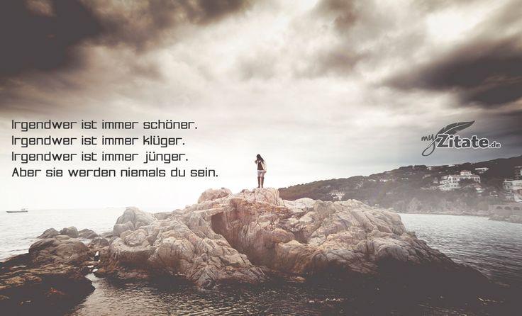 Irgendwer ist immer schöner. Irgendwer ist immer klüger. Irgendwer ist immer jünger. Aber sie werden niemals du sein.