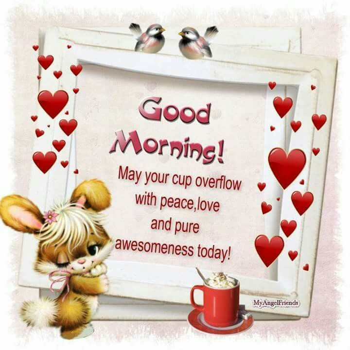 Good Morning! May Your Cup Overflow With Peace, Love And Pure Awesomeness Today! morning good morning morning quotes good morning quotes good morning greetings