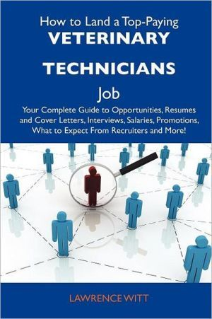 How to Land a Top-Paying Veterinary Technicians Job: Your Complete Guide to Opportunities, Resumes and Cover Letters, Interviews, Salaries, Promotions