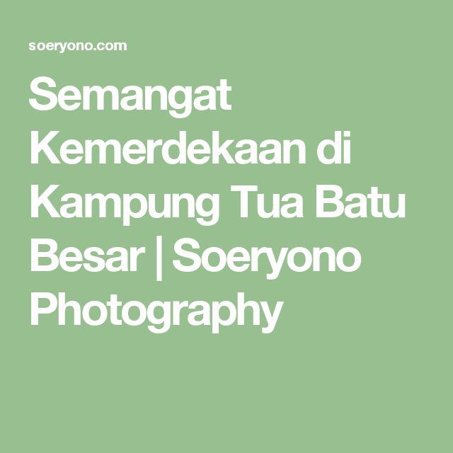 Semangat Kemerdekaan di Kampung Tua Batu Besar   Soeryono Photography