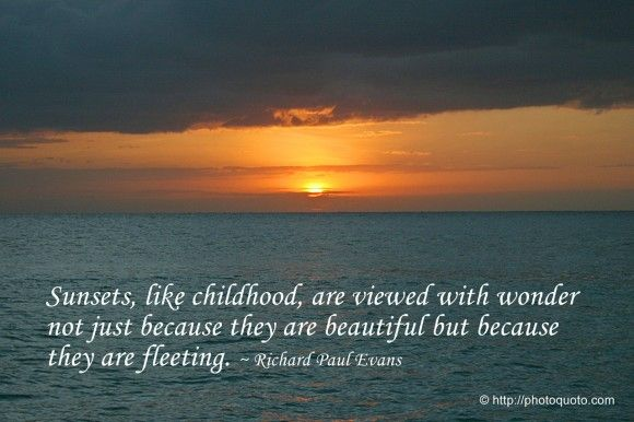 Sunsets, like childhood, are viewed with wonder not just because they are beautiful but because they are fleeting. ~ Richard Paul Evans