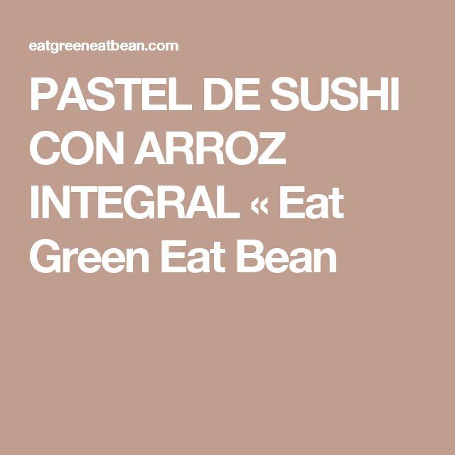 PASTEL DE SUSHI CON ARROZ INTEGRAL «  Eat Green Eat Bean