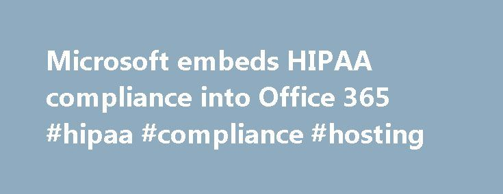 Microsoft embeds HIPAA compliance into Office 365 #hipaa #compliance #hosting http://spain.nef2.com/microsoft-embeds-hipaa-compliance-into-office-365-hipaa-compliance-hosting/  Seeking to allay providers' privacy concerns and spur communication, Microsoft this week announced that its cloud productivity service, Microsoft Office 365, will comport with information security standards for customers in the U.S. and Europe. As part of its contractual commitment to customers, officials say…