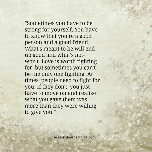 """Sometimes you have to be strong for yourself. You have to know that you're a good person and a good friend. What's meant to be will end up good and what's not- won't. Love is worth fighting for, but sometimes you can't be the only one fighting. At times, people need to fight for you. If they don't, you just have to move on and realize what you gave them was more than they were willing to give you."""