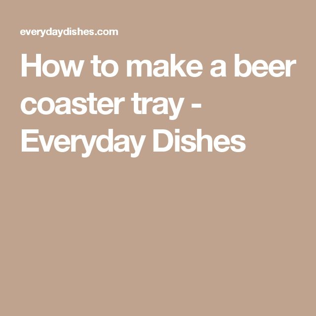 How to make a beer coaster tray - Everyday Dishes