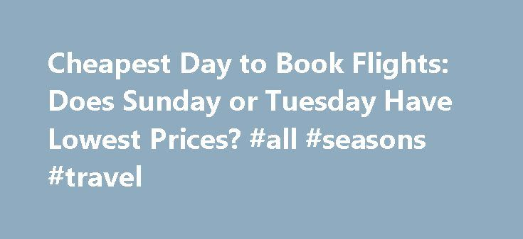 Cheapest Day to Book Flights: Does Sunday or Tuesday Have Lowest Prices? #all #seasons #travel http://travel.nef2.com/cheapest-day-to-book-flights-does-sunday-or-tuesday-have-lowest-prices-all-seasons-travel/  #buy flight tickets # Wait a second, now Sunday is the cheapest day to book airline tickets? Forgive us for being skeptical of this (and every previous) study naming one or another day of the week as the best for buying flights. This week, the Airline Reporting Corporation (ARC)…