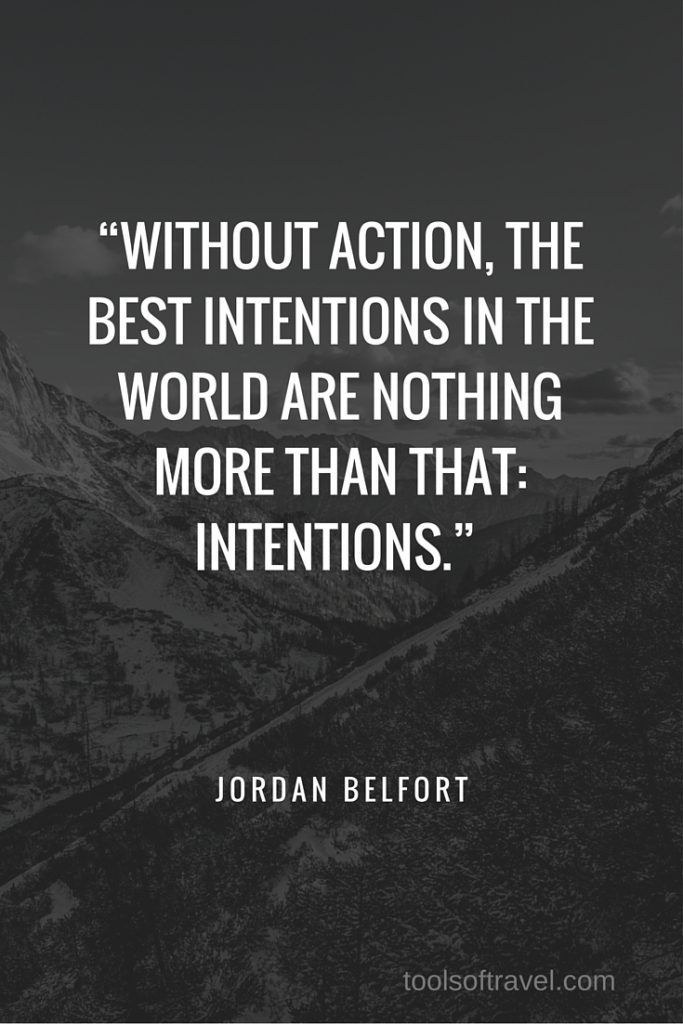 """Without action, the best intentions in the world are nothing more than that: intentions."" – Jordan Belfort ""And then there is the most dangerous risk of all - the risk of spending your life not doing what you want on the bet you can buy yourself the freedom to do it later."" - Randy Komisar"