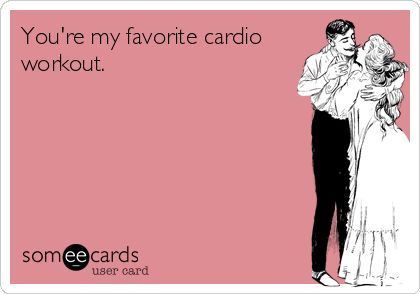 You're my favorite cardio workout.  #ecard #funny #quote   For more quotes and humor, check out my FB page:  https://www.facebook.com/ChanceofSarcasm