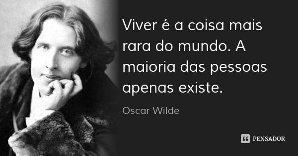 Viver é a coisa mais rara do mundo. A maioria das pessoas apenas existe. — Oscar Wilde
