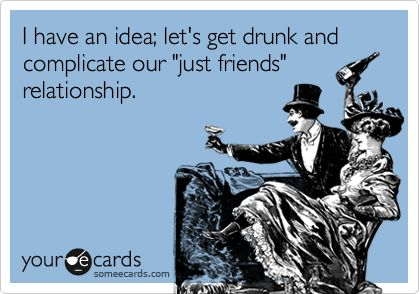 Funny Confession Ecard: I have an idea; let's get drunk and complicate our 'just friends' relationship.