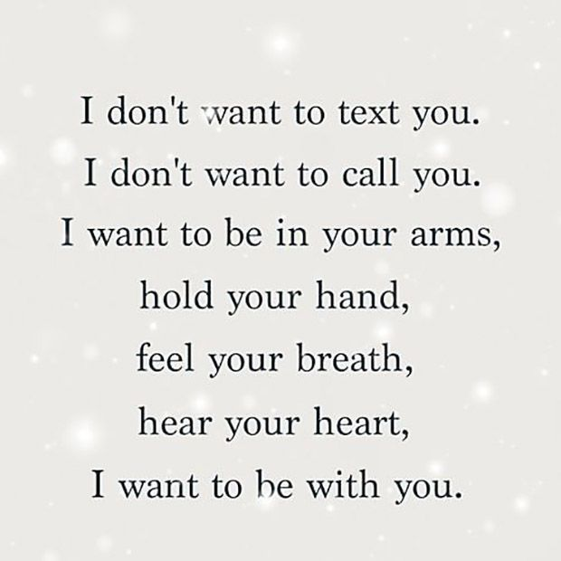 """""""I don't want to text you. I don't want to call you. I want to be in your arms, hold your hand, feel your breath, hear you heart, I want to be with you."""""""