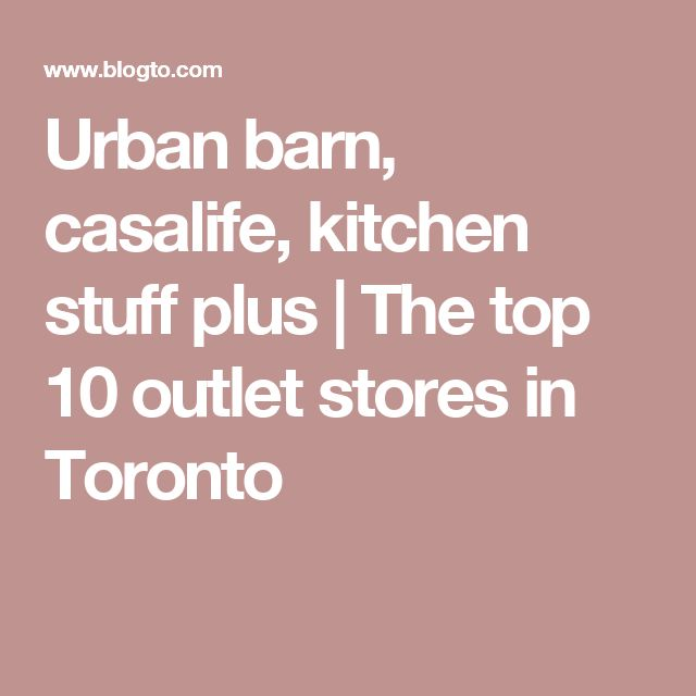Urban barn, casalife, kitchen stuff plus | The top 10 outlet stores in Toronto