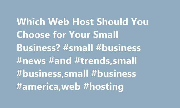 Which Web Host Should You Choose for Your Small Business? #small #business #news #and #trends,small #business,small #business #america,web #hosting http://oklahoma-city.remmont.com/which-web-host-should-you-choose-for-your-small-business-small-business-news-and-trendssmall-businesssmall-business-americaweb-hosting/  # Which Web Host Should You Choose for Your Small Business? A website is essential to the success to any small business these days, even if your company has nothing to do with…