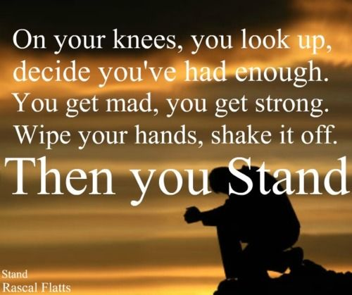 """Cuz when push comes to shove you taste what you're made of. you might bend till you break cuz its all you can take. on your knees you look up, decide you've had enough. you get mad you get strong, wipe your hands shake it off, then you STAND. <3 ~Rascal Flatts """"Stand"""" #rascal #flatts"""