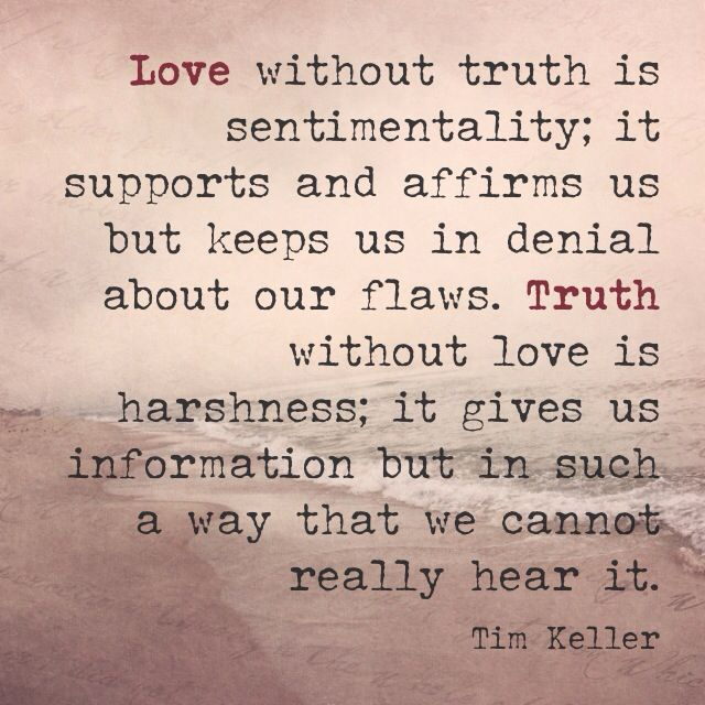 Love without truth is sentimentality; it supports an affirms us but keeps us in denial about our flaws. Truth without love is harshness; it gives us information but in such a way that we cannot really hear it.
