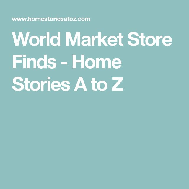 World Market Store Finds - Home Stories A to Z