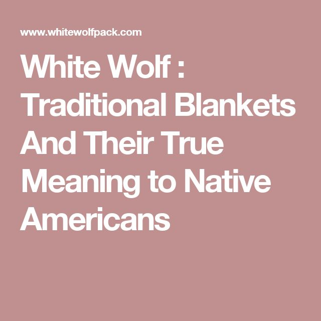 White Wolf : Traditional Blankets And Their True Meaning to Native Americans