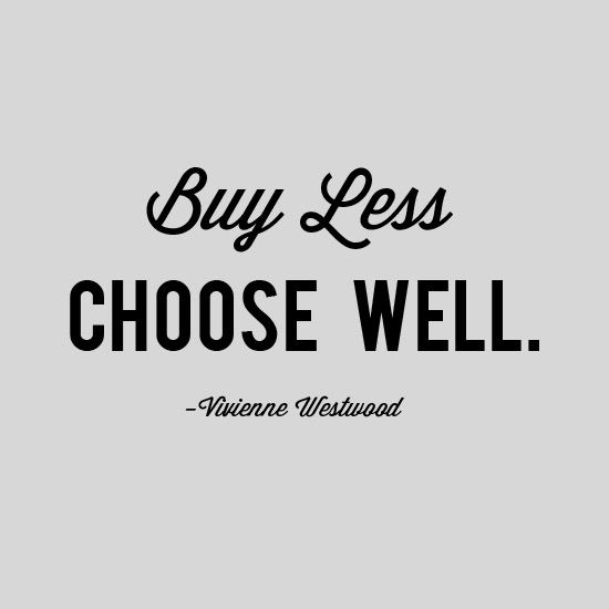 Buy Less, Choose Well I need to remind myself of this every day!