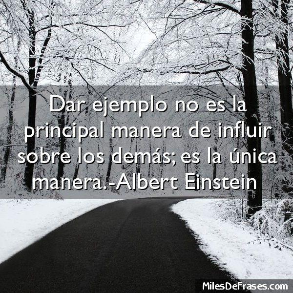 Dar ejemplo no es la principal manera de influir sobre los demás; es la única manera.-Albert Einstein