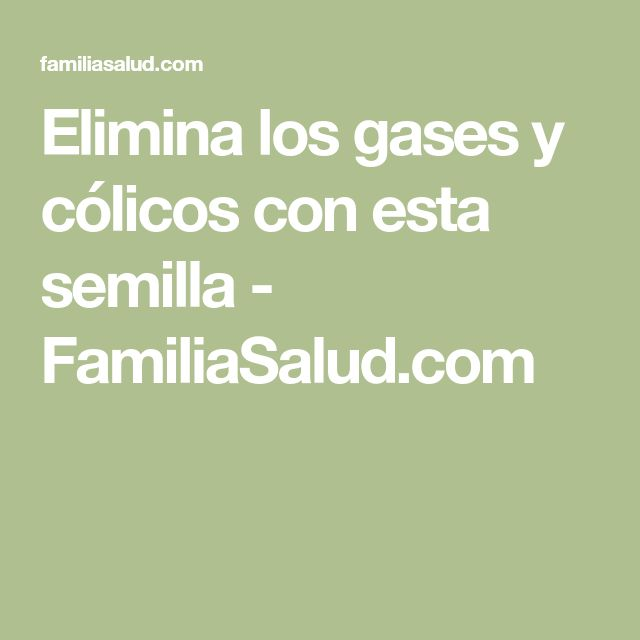 Elimina los gases y cólicos con esta semilla - FamiliaSalud.com