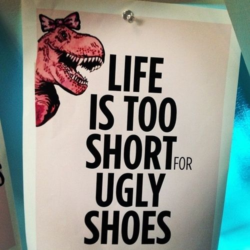 Life Is Too Short For Ugly Shoes Funny Quotes Quote Shoes Life Funny