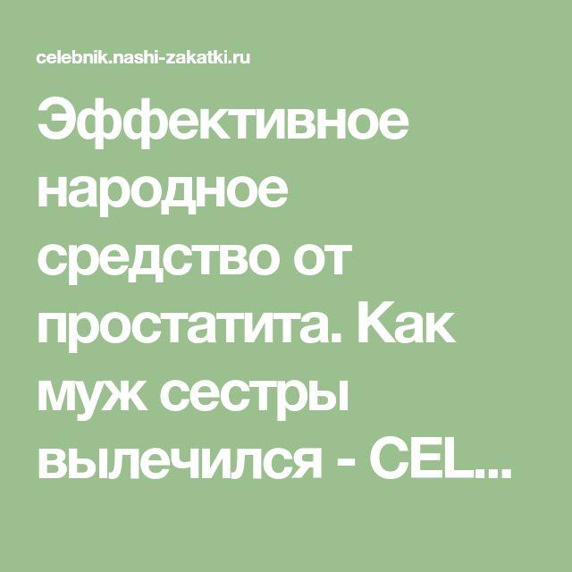 Эффективное народное средство от простатита. Как муж сестры вылечился - CELEBNIK. RU