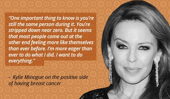 """One important thing to know is you're still the same person during it. You're stripped down near zero. But it seems that most people come out at the other end feeling more like themselves than ever before. I'm more eager than ever to do what I did. I want to do everything""- Kylie Minogue"