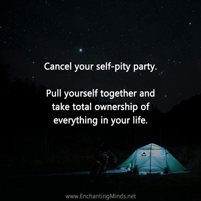 Cancel your self-pity party. Pull yourself together and take total ownership of everything in your life.