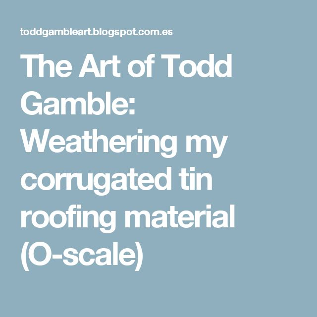 The Art of Todd Gamble: Weathering my corrugated tin roofing material (O-scale)
