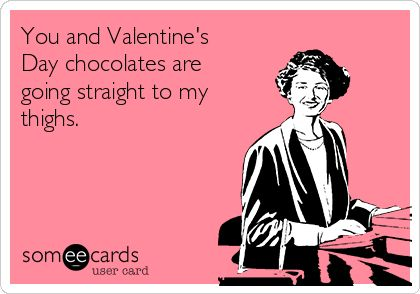 You and Valentine's Day chocolates are going straight to my thighs. - Haha!
