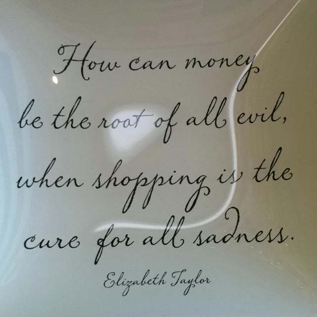 How can money be the root of all evil, when shopping is the cure for all sadness? -Elizabeth Taylor