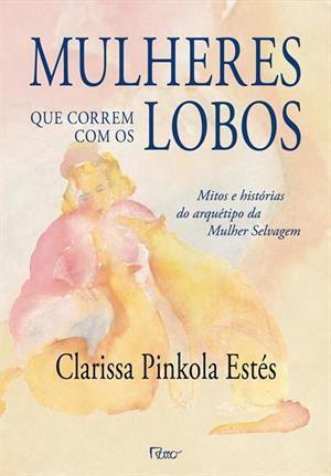 MULHERES QUE CORREM COM OS LOBOS: MITOS E HISTORIAS DO ARQUETIPO DA MULHER SELVAGEM - Clarissa Pinkola Estes - Livro