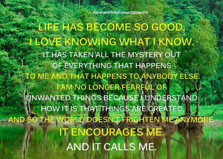 La vida ha llegado a ser tan buena.  Me encanta saber lo que sé.  Ha terminado todo el misterio sobre todo lo que me sucede a mí y sobre lo que le sucede a todos los demás.  Ya no estoy más temeroso de cosas no deseadas porque entiendo cómo es que las cosas son creadas.  Y así, el mundo no me asusta más.  Me anima.  Y me llama.