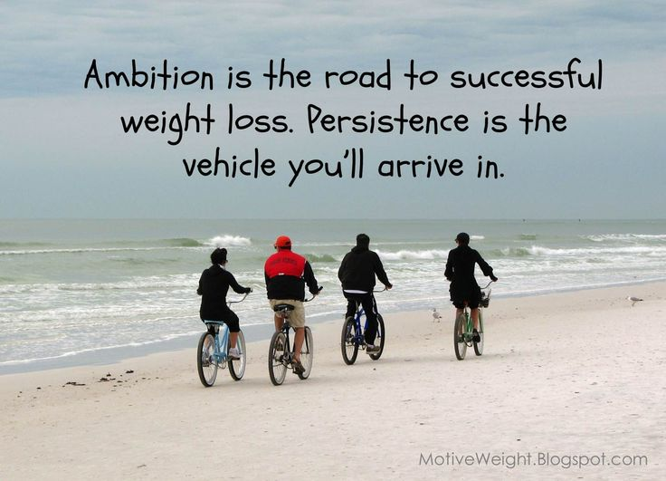 Ambition is the road to successful weight loss. Persistence is the vehicle you'll arrive in.