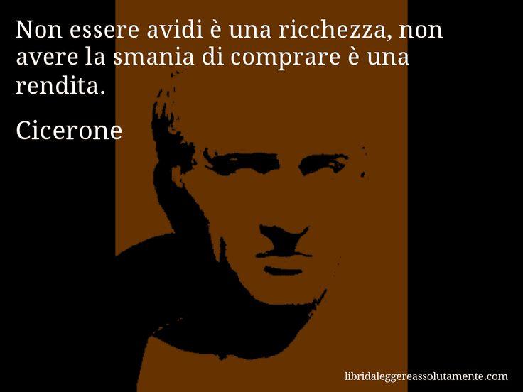 Aforisma di Cicerone , Non essere avidi è una ricchezza, non avere la smania di comprare è una rendita.