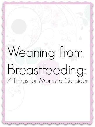 Weaning from Breastfeeding - 7 Things for mom to Consider