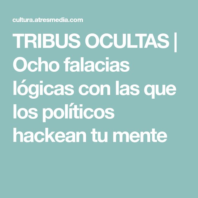 TRIBUS OCULTAS | Ocho falacias lógicas con las que los políticos hackean tu mente