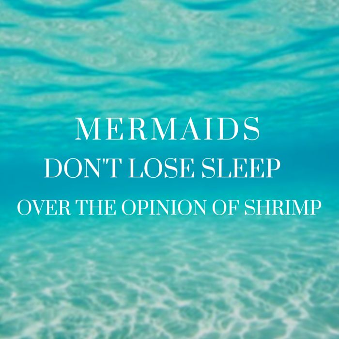 Mermaids don't lose sleep over the opinion of shrimp.