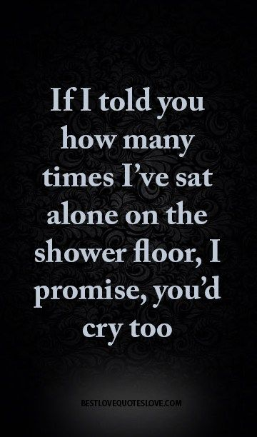 If I told you how many times I've sat alone on the shower floor, I promise, you'd cry too