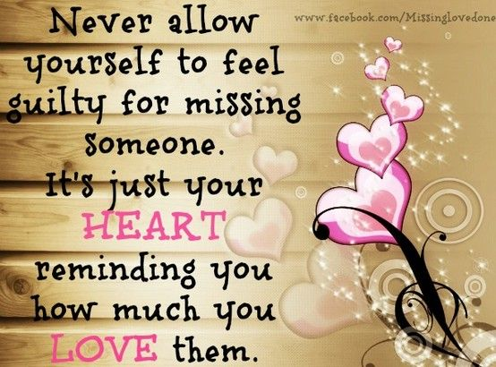 Never allow yourself to feel guilty about missing someone. It's just your heart reminding you how much you love them.