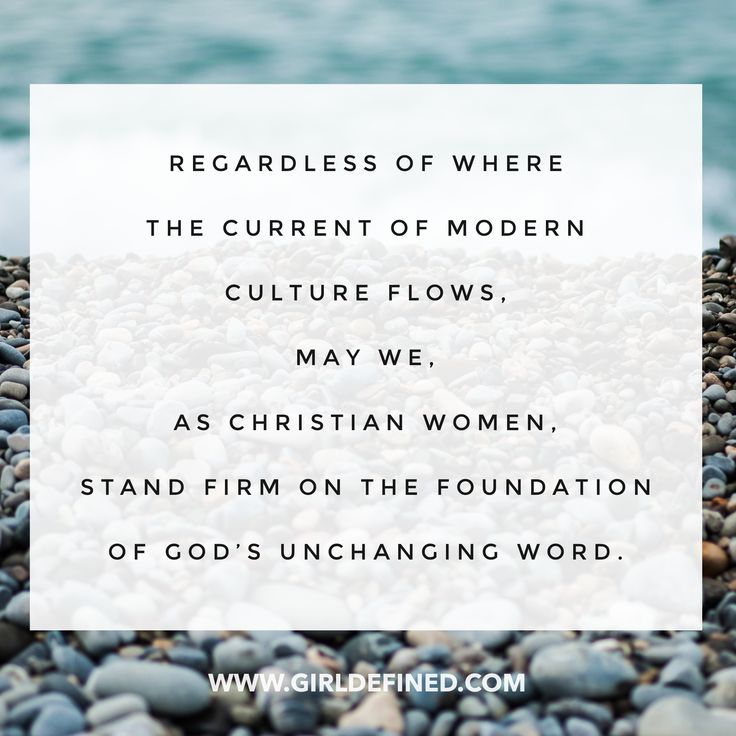 """Regardless of where the current of modern culture flows, may we, as Christian women, stand firm on the foundation of God's unchanging Word."" -GirlDefined.com"