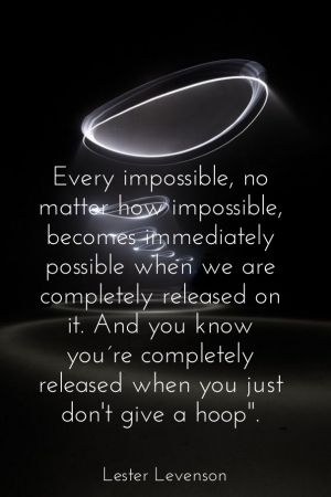 Every impossible, no matter how impossible, becomes immediately possible when we are completely released on it. and you know you´re completely released when you just don't giv