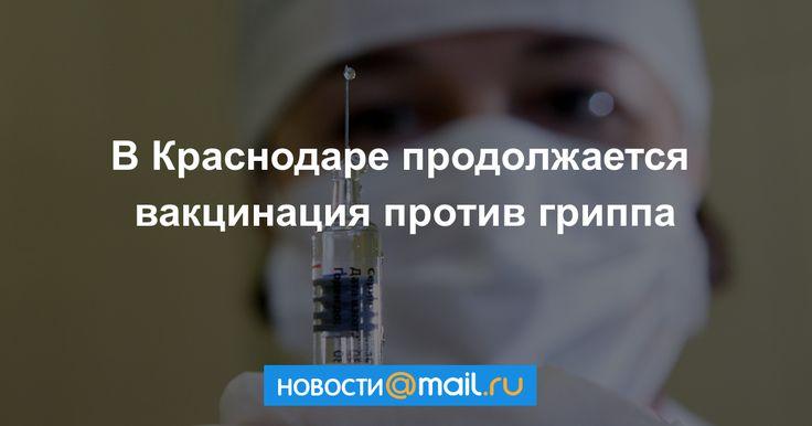 В Краснодаре продолжается вакцинация против гриппа - Mail.Ru