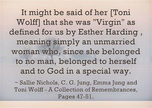 """It might be said of her [Toni Wolff] that she was """"Virgin"""" as defined for us by Esther Harding , meaning simply an unmarried woman who, since she belonged to no man, belonged to herself and co God in a special way.~ Sallie Nichols, ~C. G. Jung, Emma Jung and Toni Wolff – A Collection of Remembrances, Pages 47-51."""