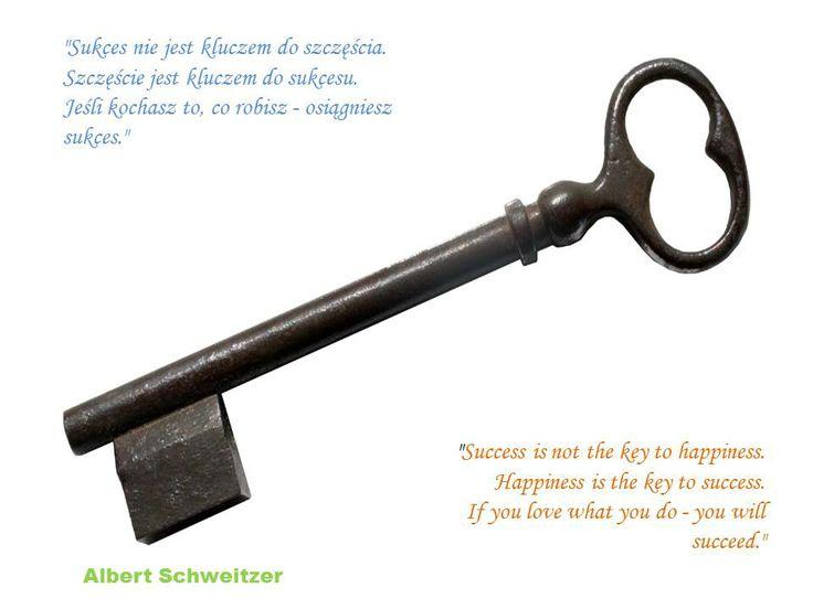"""""""Sukces nie jest kluczem do szczęścia. Szczęście jest kluczem do sukcesu. Jeśli kochasz to, co robisz - osiągniesz sukces.""""  """"Success is not the key to happiness. Happiness is the key to success. If you love what you do - you will succeed.""""   Albert Schweitzer"""