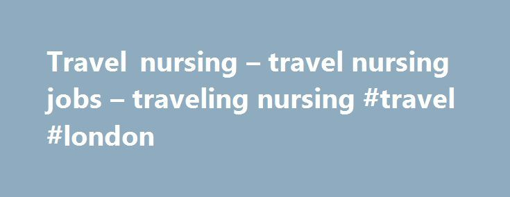 Travel nursing – travel nursing jobs – traveling nursing #travel #london http://travel.remmont.com/travel-nursing-travel-nursing-jobs-traveling-nursing-travel-london/  #travel nurse # 3 3 3 3 What IS travel nursing, anyway? One way to think of it is like good old fashioned temp work. Yes, the Kelley Girl has come to nursing. Healthcare hiring managers sometimes have no alternative. It may be because they are in small out of the way locales or due […]The post Travel nursing – travel nursing…