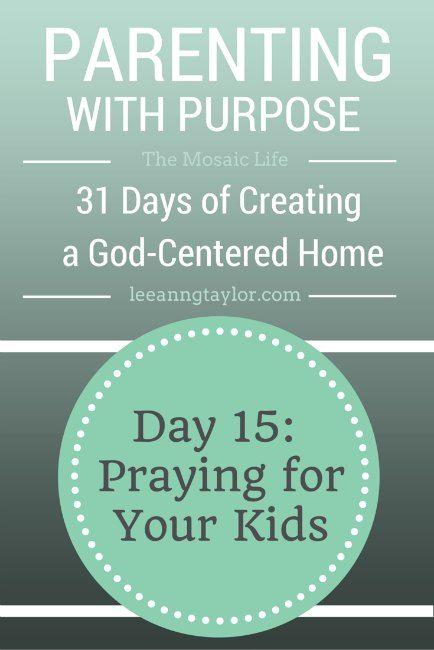Parenting with Purpose: Creating a God-Centered Home - Praying for Your Kids - free prayer calendar and devotional downloads - http://www.leeanngtaylor.com/parenting-purpose-praying-kids/